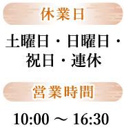 休業日 土曜日・日曜日・ 祝日・連休 営業時間:10:00~16:30まで